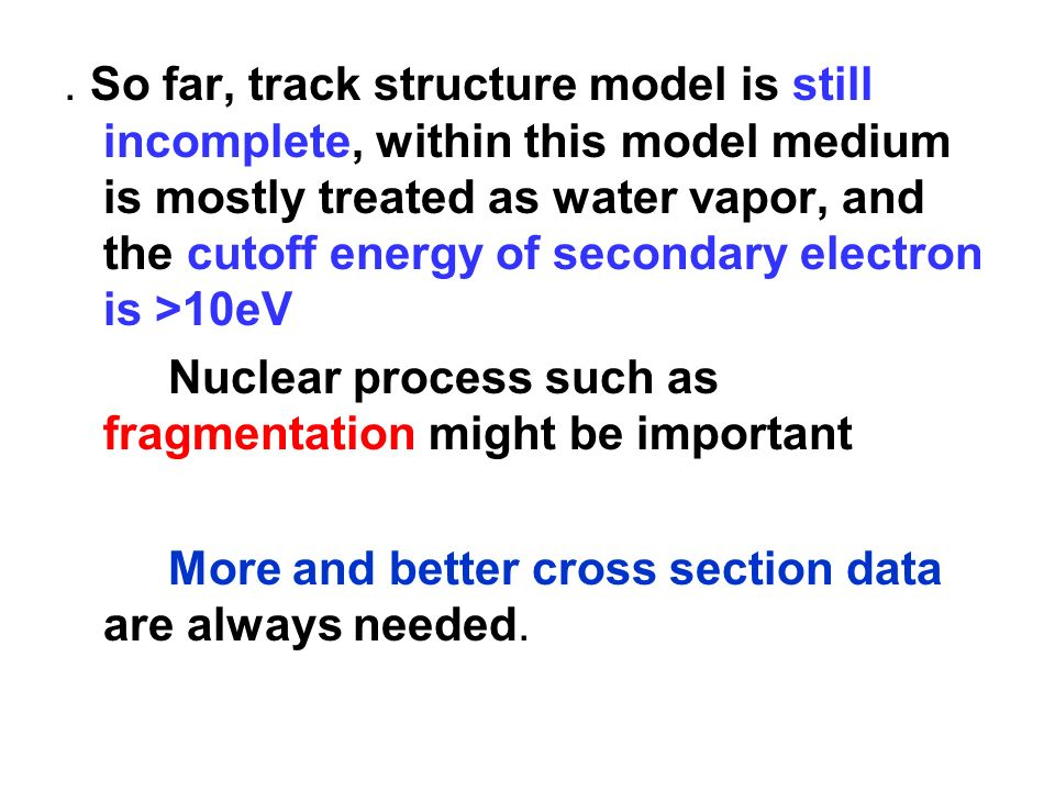 . So far, track structure model is still incomplete, within this model medium is mostly treated as water vapor, and the cutoff energy of secondary electron is >10eV