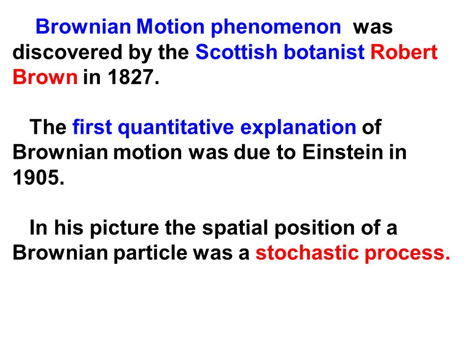 Brownian Motion phenomenon was discovered by the Scottish botanist Robert Brown in 1827.
