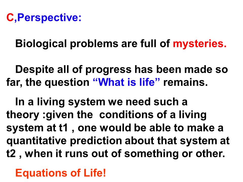 C,Perspective: Biological problems are full of mysteries. Despite all of progress has been made so far, the question What is life remains.