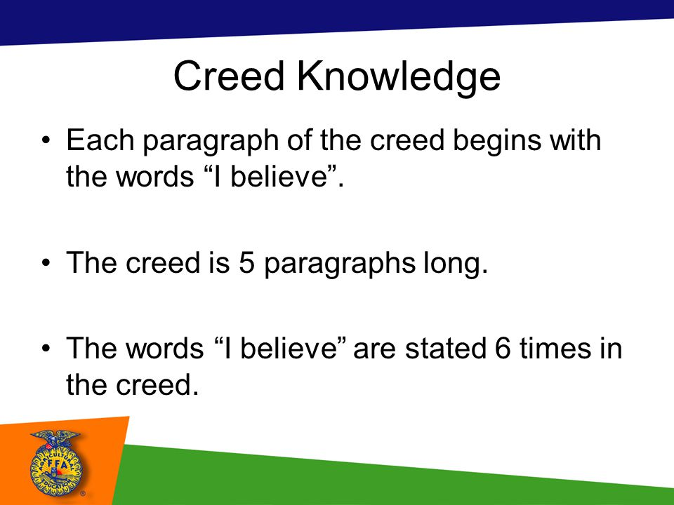 Creed Knowledge Each paragraph of the creed begins with the words I believe . The creed is 5 paragraphs long.