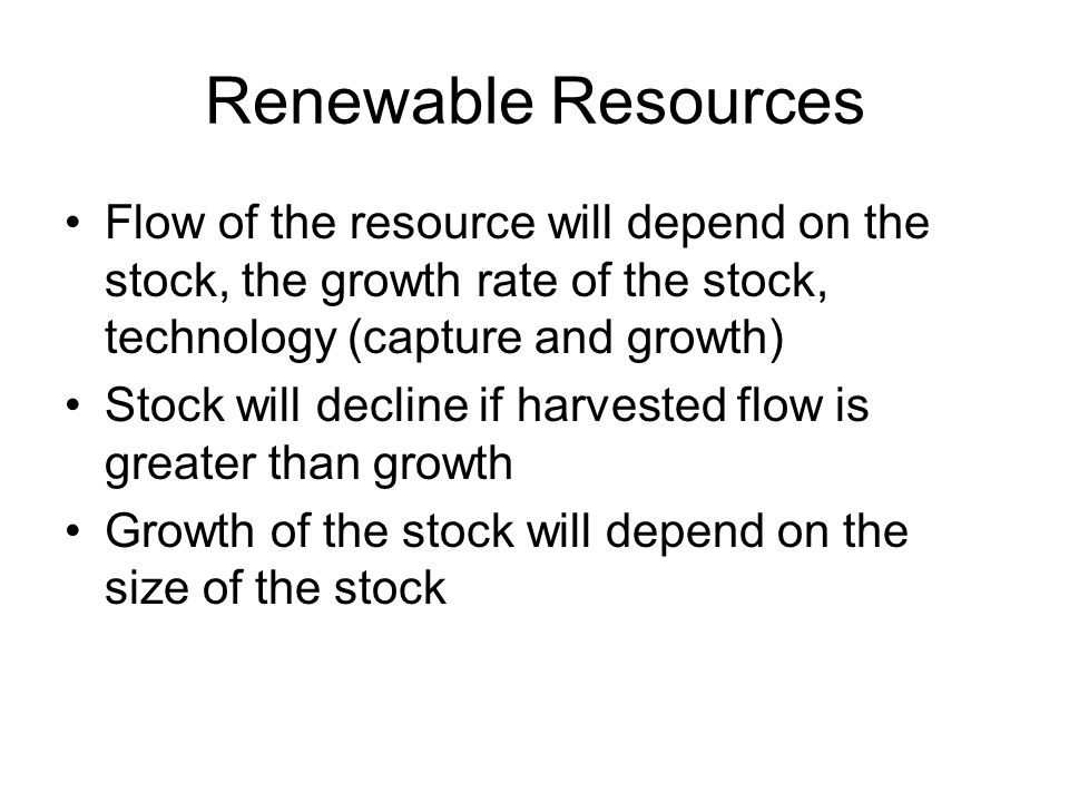 Renewable Resources Flow of the resource will depend on the stock, the growth rate of the stock, technology (capture and growth)