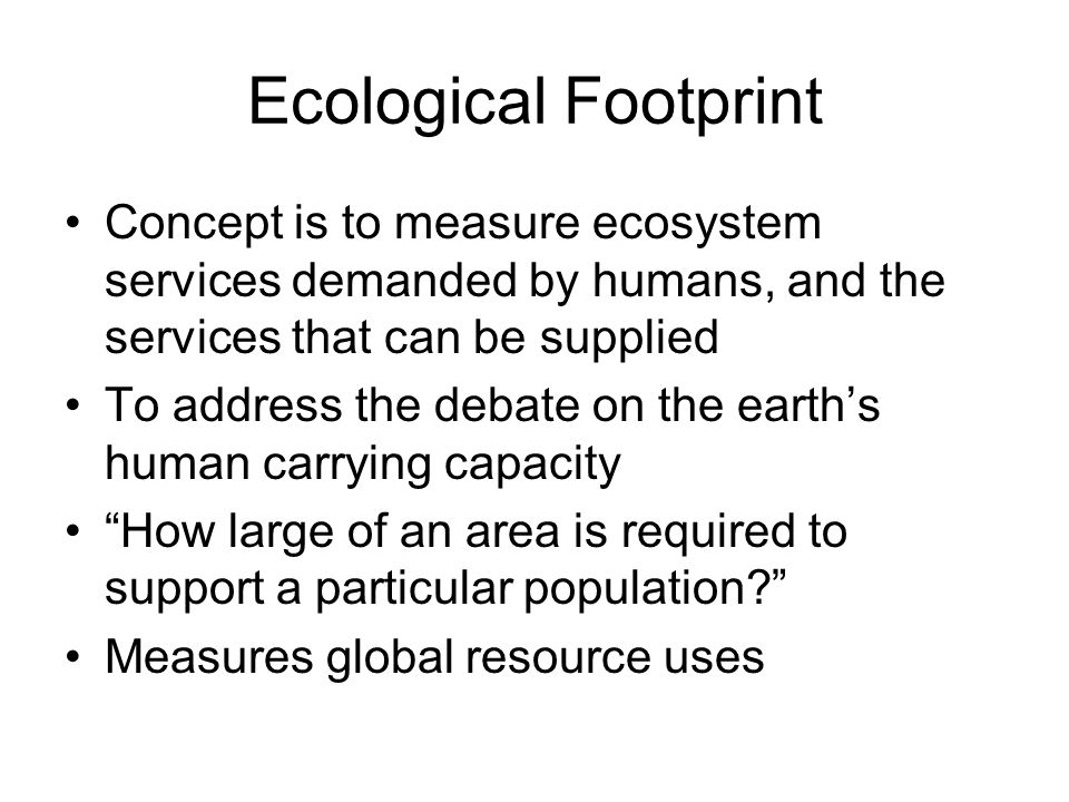 Ecological Footprint Concept is to measure ecosystem services demanded by humans, and the services that can be supplied.