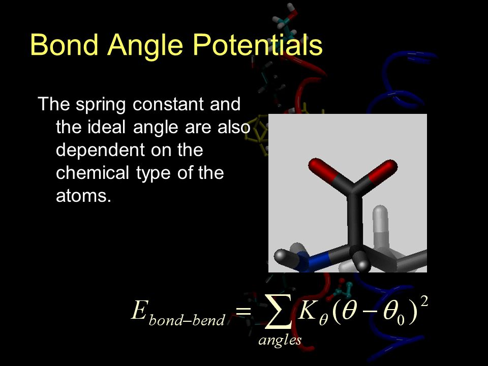 Bond Angle Potentials The spring constant and the ideal angle are also dependent on the chemical type of the atoms.