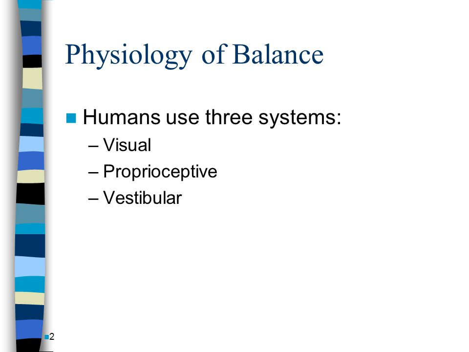 Physiology of Balance Humans use three systems: Visual Proprioceptive