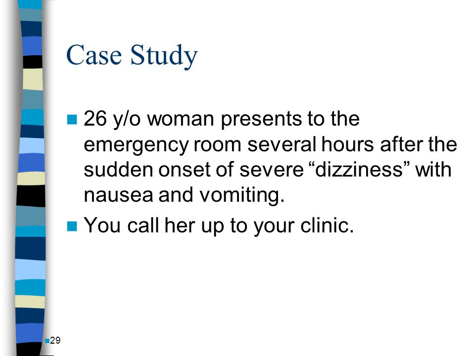 Case Study 26 y/o woman presents to the emergency room several hours after the sudden onset of severe dizziness with nausea and vomiting.