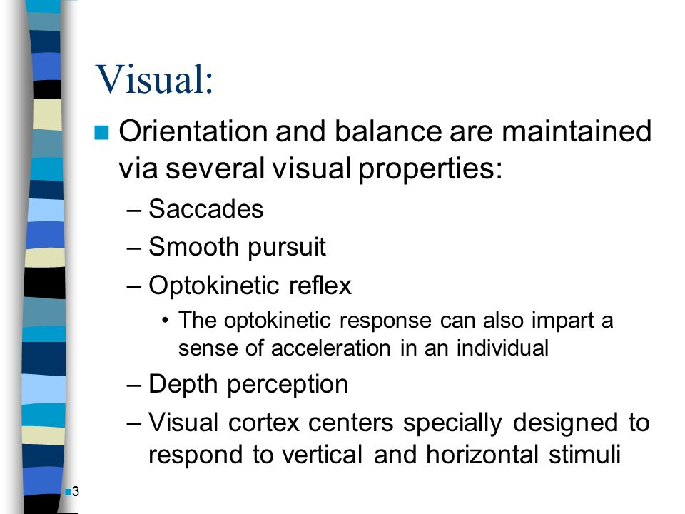 Visual: Orientation and balance are maintained via several visual properties: Saccades. Smooth pursuit.