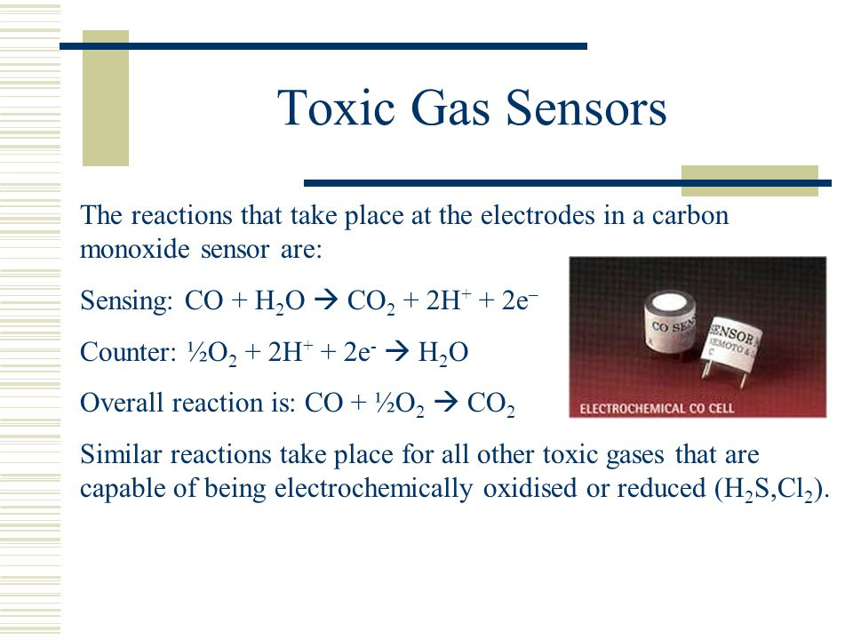 Toxic Gas Sensors The reactions that take place at the electrodes in a carbon monoxide sensor are: Sensing: CO + H2O  CO2 + 2H+ + 2e–