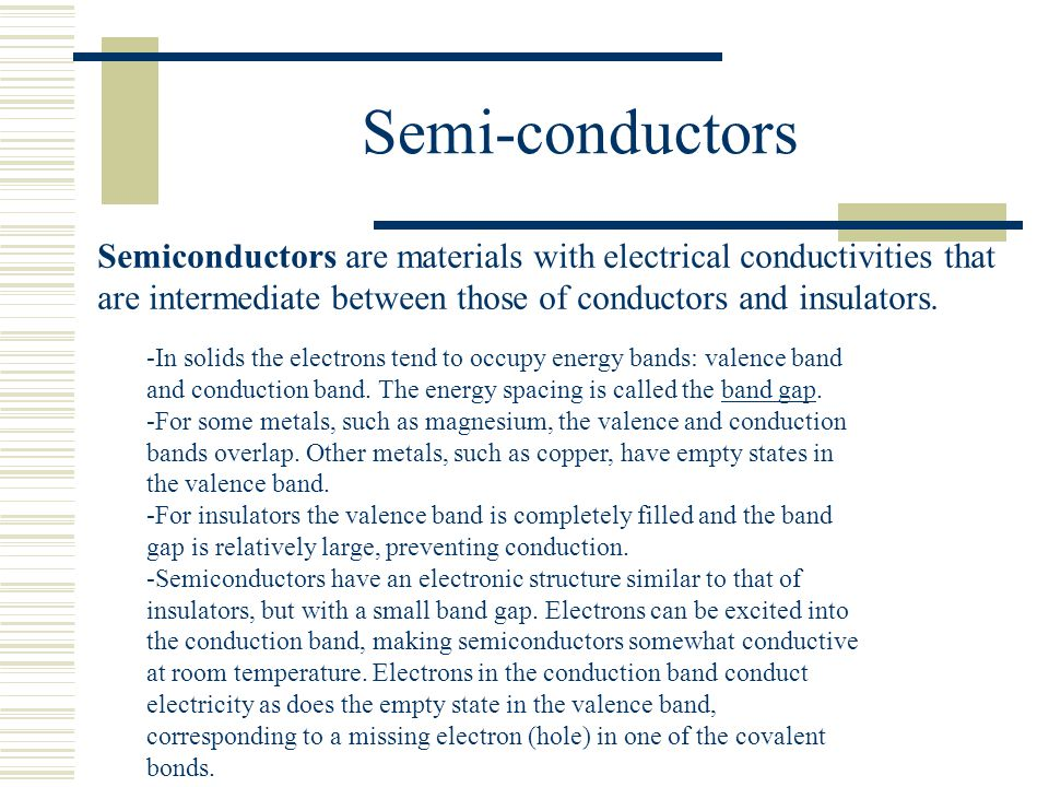 Semi-conductors Semiconductors are materials with electrical conductivities that are intermediate between those of conductors and insulators.