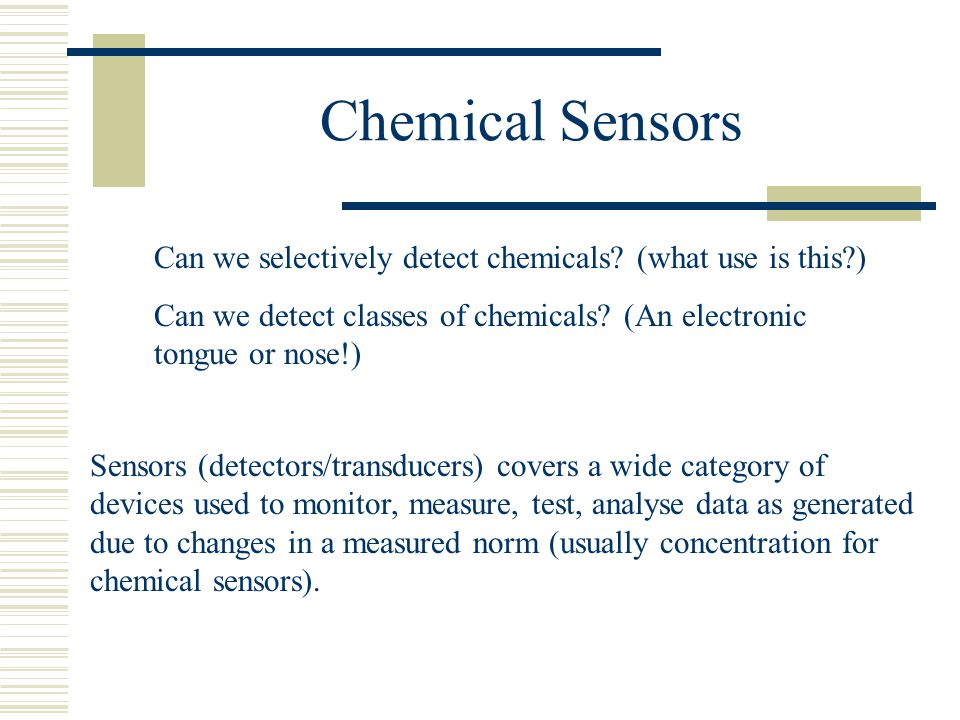 Chemical Sensors Can we selectively detect chemicals (what use is this ) Can we detect classes of chemicals (An electronic tongue or nose!)