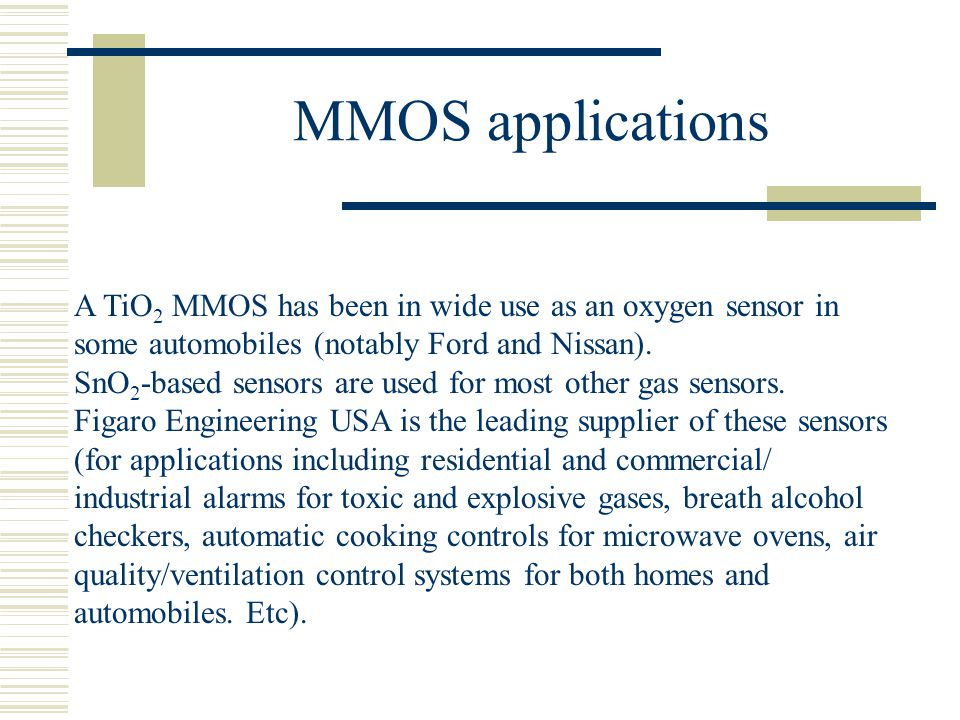 MMOS applications A TiO2 MMOS has been in wide use as an oxygen sensor in some automobiles (notably Ford and Nissan).