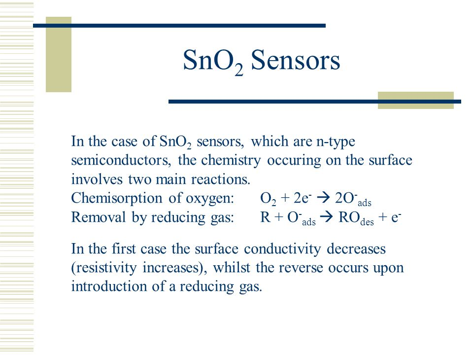 SnO2 Sensors In the case of SnO2 sensors, which are n-type semiconductors, the chemistry occuring on the surface involves two main reactions.