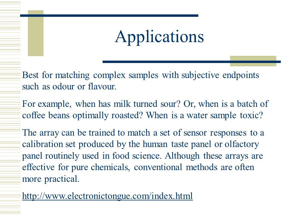 Applications Best for matching complex samples with subjective endpoints such as odour or flavour.