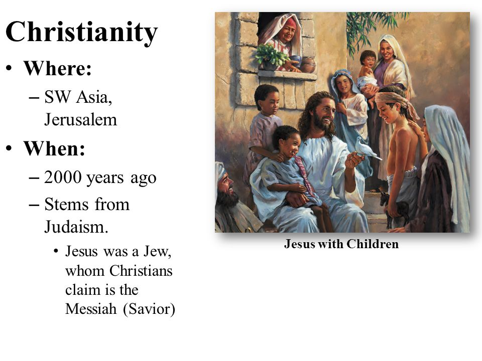 Christianity Where: When: SW Asia, Jerusalem 2000 years ago