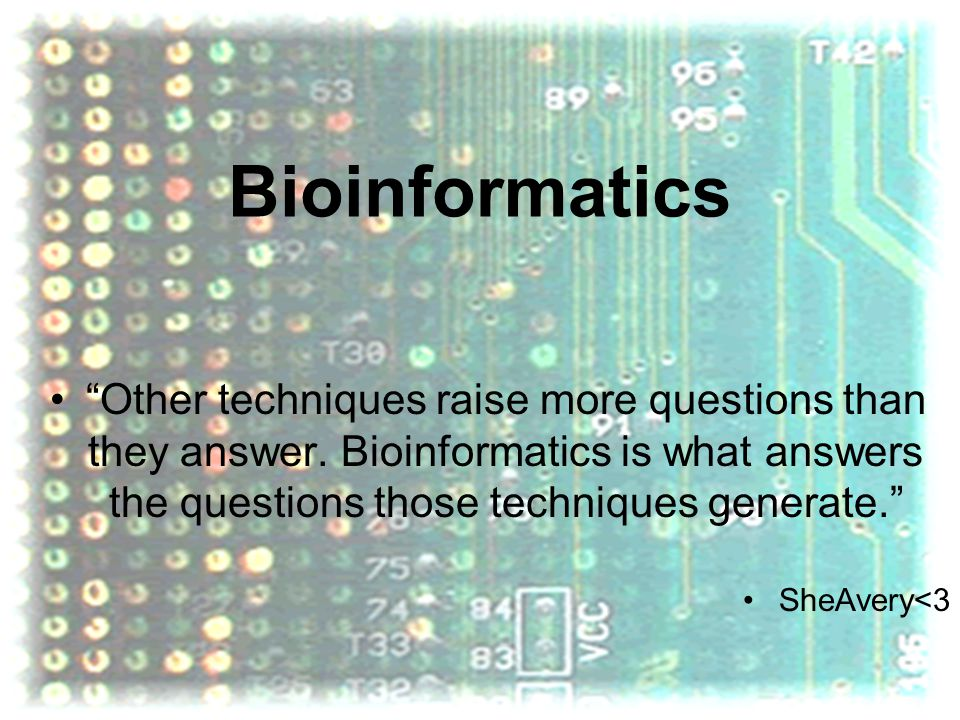 Bioinformatics Other techniques raise more questions than they answer. Bioinformatics is what answers the questions those techniques generate.