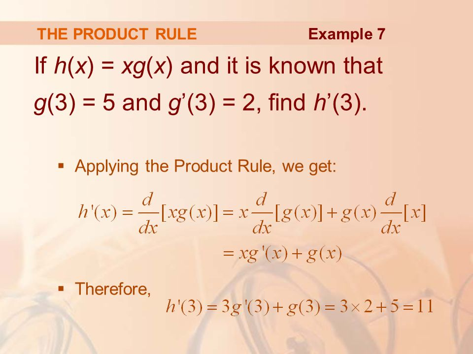 THE PRODUCT RULE Example 7. If h(x) = xg(x) and it is known that g(3) = 5 and g'(3) = 2, find h'(3).