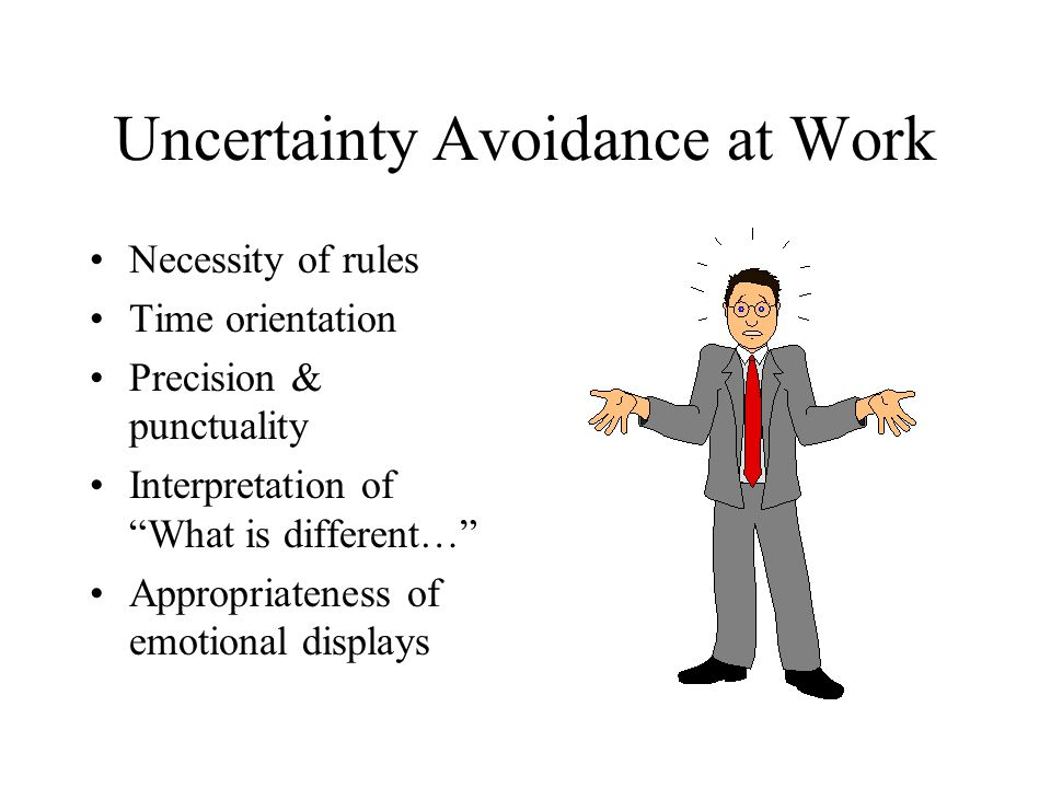 uncertainty avoidance Hofstede's cultural dimensions  in societies that score highly for uncertainty avoidance, people attempt to make life as predictable and controllable as possible.