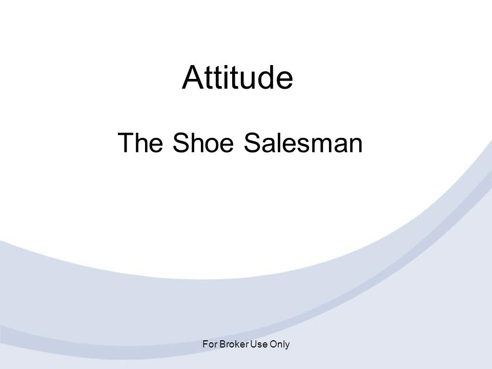 Attitude The Shoe Salesman For Broker Use Only