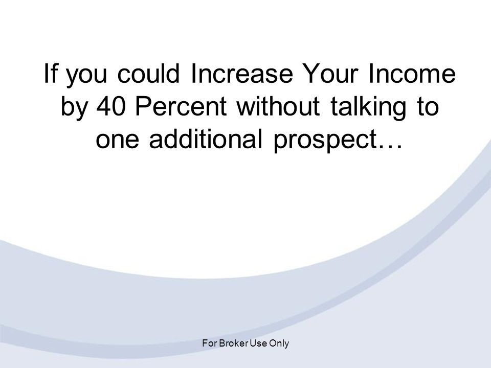 If you could Increase Your Income by 40 Percent without talking to one additional prospect…