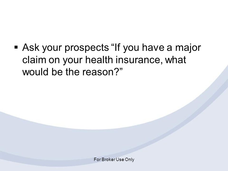 Ask your prospects If you have a major claim on your health insurance, what would be the reason
