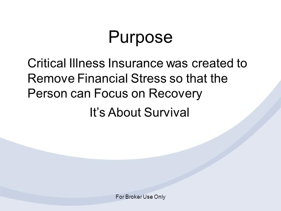 Purpose Critical Illness Insurance was created to Remove Financial Stress so that the Person can Focus on Recovery.