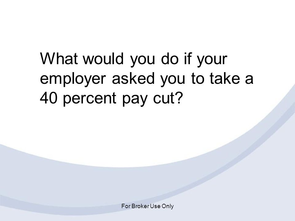 What would you do if your employer asked you to take a 40 percent pay cut