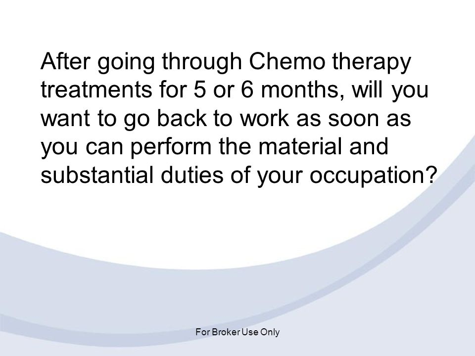 After going through Chemo therapy treatments for 5 or 6 months, will you want to go back to work as soon as you can perform the material and substantial duties of your occupation