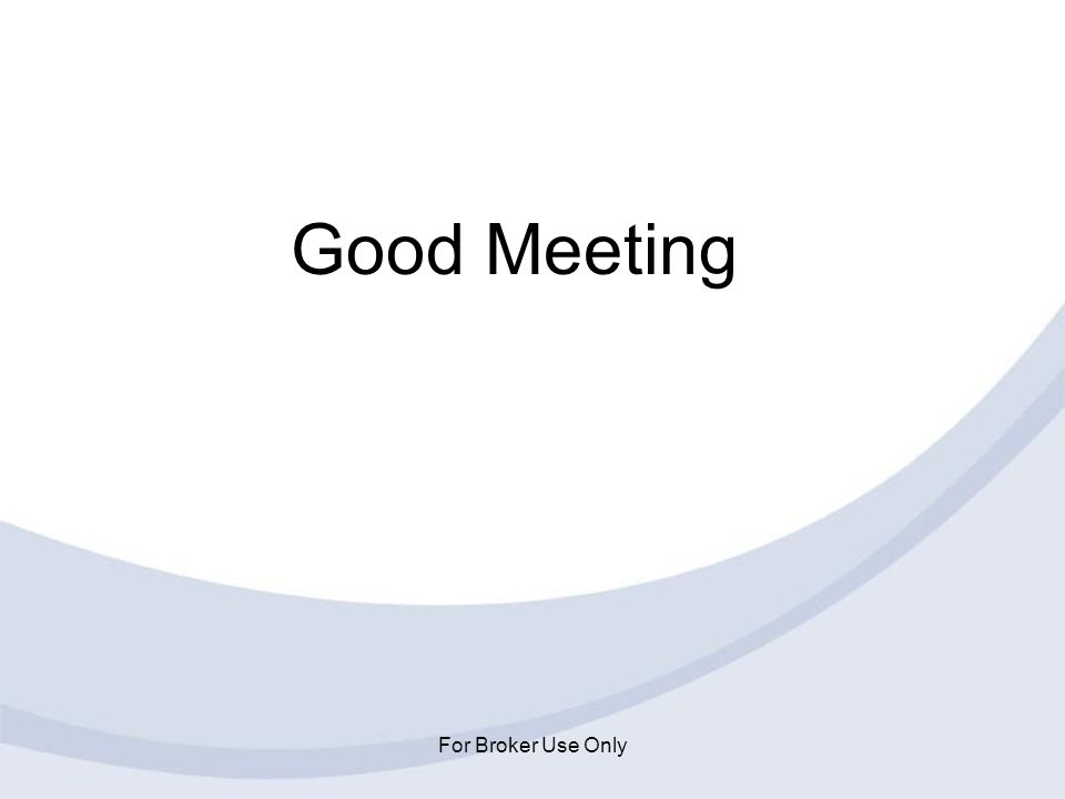 Good Meeting For Broker Use Only