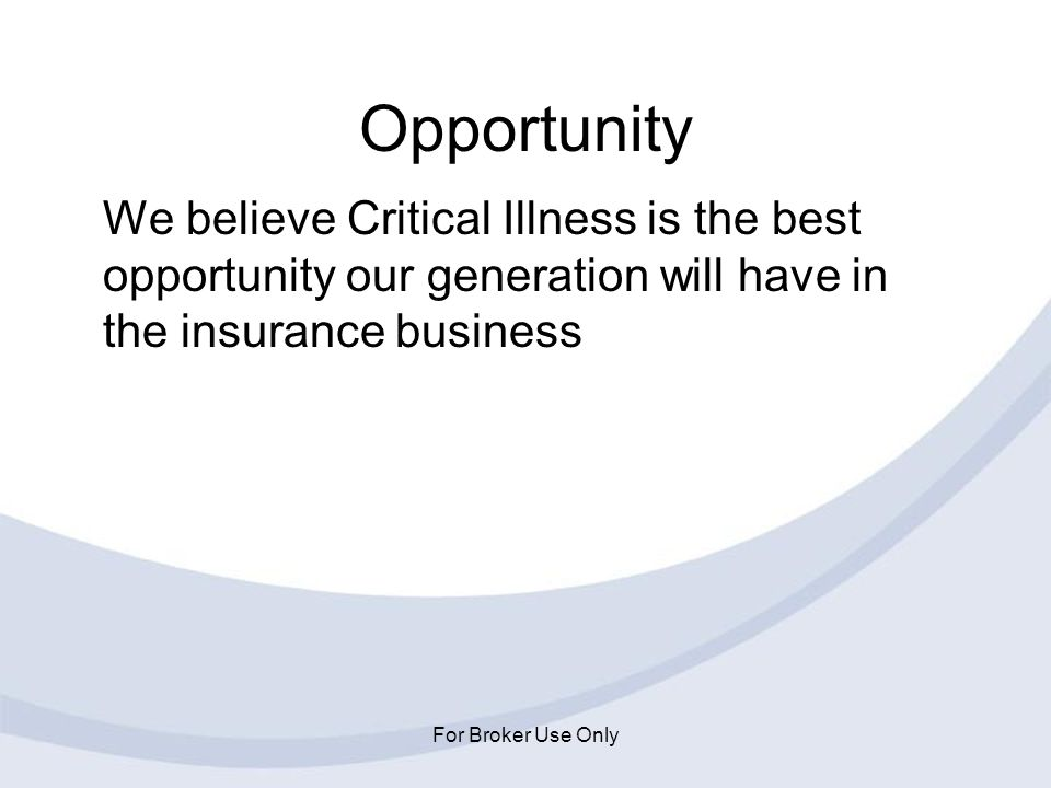Opportunity We believe Critical Illness is the best opportunity our generation will have in the insurance business.