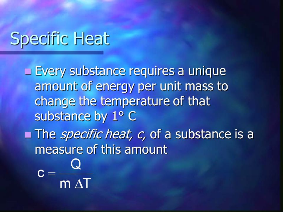 Specific Heat Every substance requires a unique amount of energy per unit mass to change the temperature of that substance by 1° C.