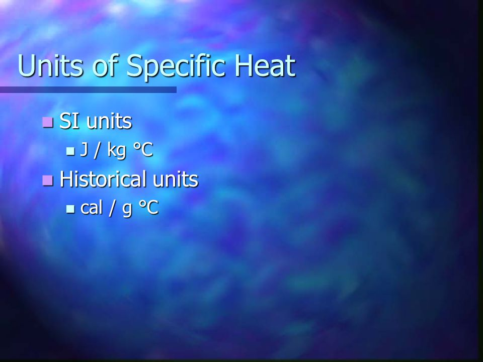 Units of Specific Heat SI units J / kg °C Historical units cal / g °C