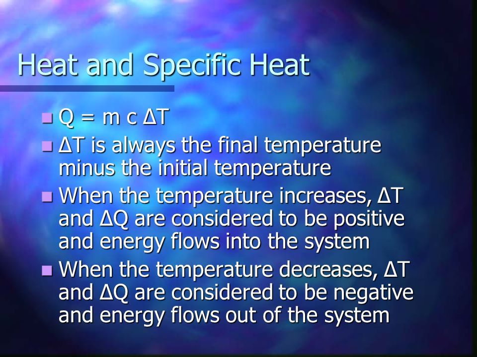 Heat and Specific Heat Q = m c ΔT