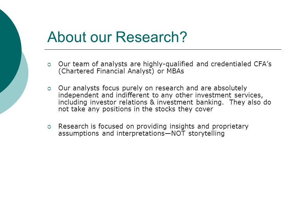 About our Research Our team of analysts are highly-qualified and credentialed CFA's (Chartered Financial Analyst) or MBAs.