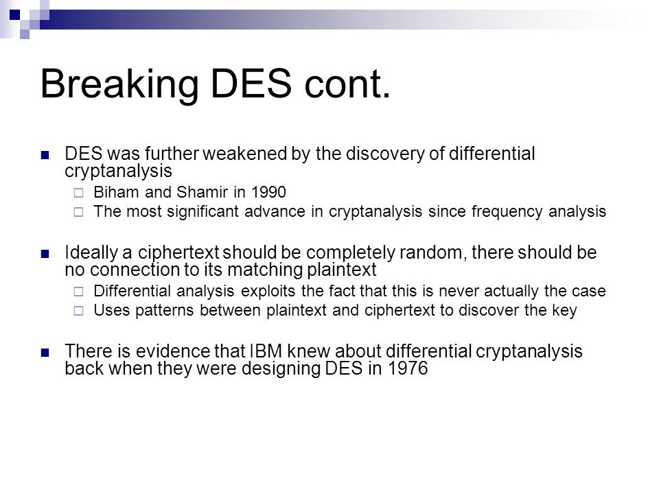 des differential cryptanalysis Differential cryptanalysis is a chosen plaintext attack that relies on analysis of the differences between two related plaintexts as they are encrypted with the same key.