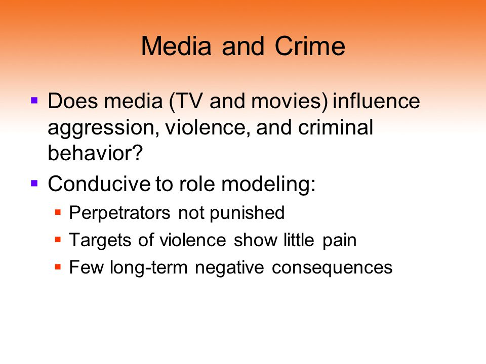 Media and Crime Does media (TV and movies) influence aggression, violence, and criminal behavior Conducive to role modeling:
