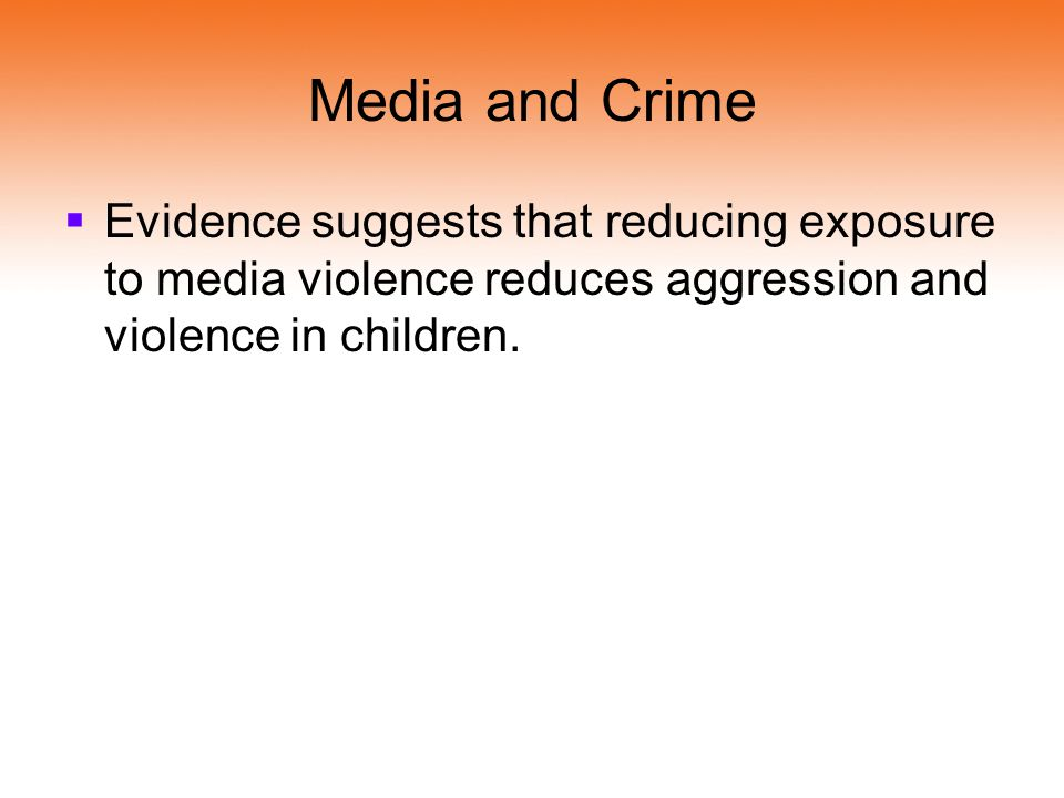 Media and Crime Evidence suggests that reducing exposure to media violence reduces aggression and violence in children.