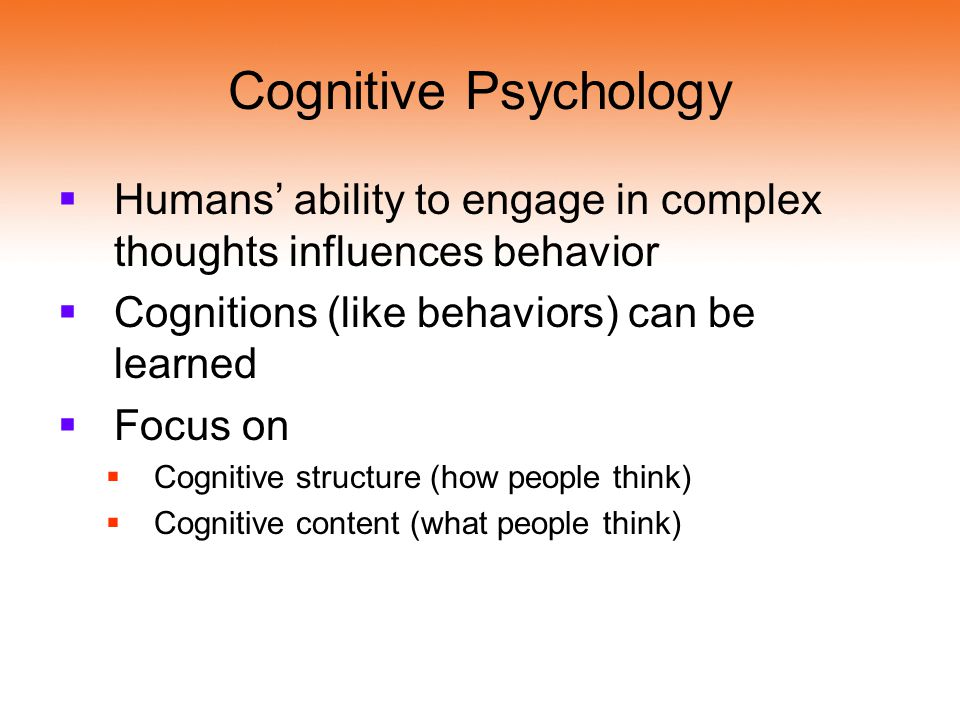 Cognitive Psychology Humans' ability to engage in complex thoughts influences behavior. Cognitions (like behaviors) can be learned.
