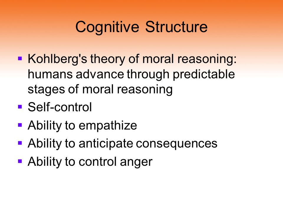 Cognitive Structure Kohlberg s theory of moral reasoning: humans advance through predictable stages of moral reasoning.