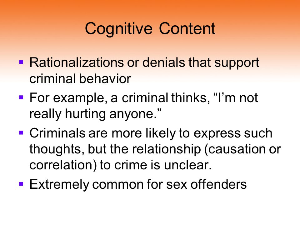 Cognitive Content Rationalizations or denials that support criminal behavior. For example, a criminal thinks, I'm not really hurting anyone.
