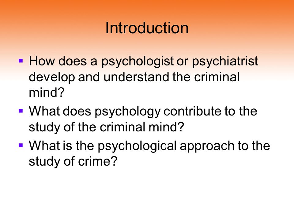 Introduction How does a psychologist or psychiatrist develop and understand the criminal mind