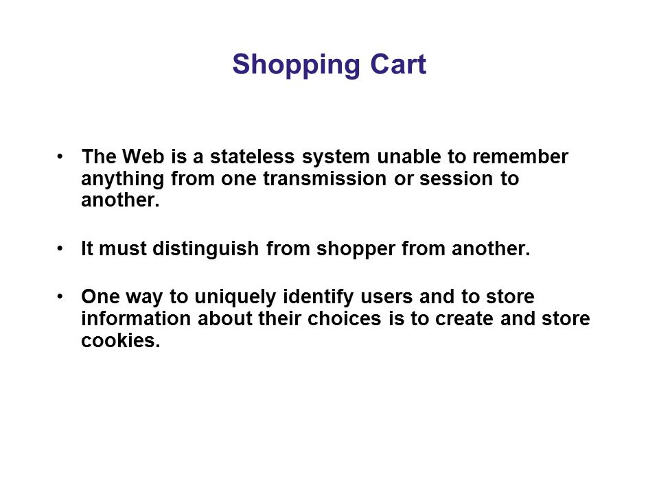 Shopping Cart The Web is a stateless system unable to remember anything from one transmission or session to another.
