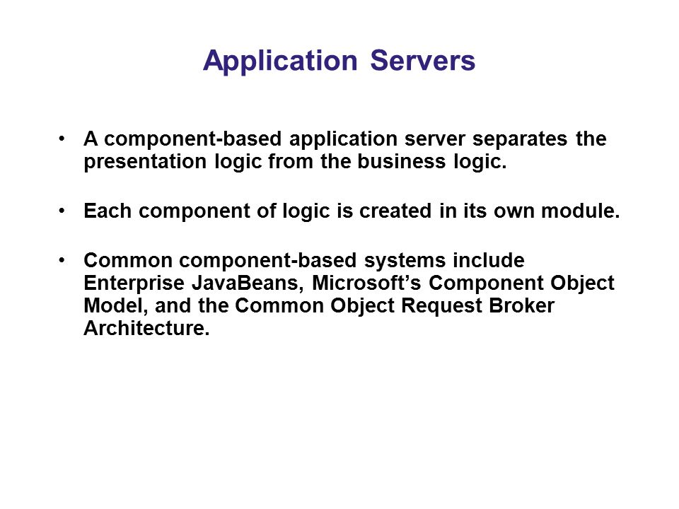 Application Servers A component-based application server separates the presentation logic from the business logic.