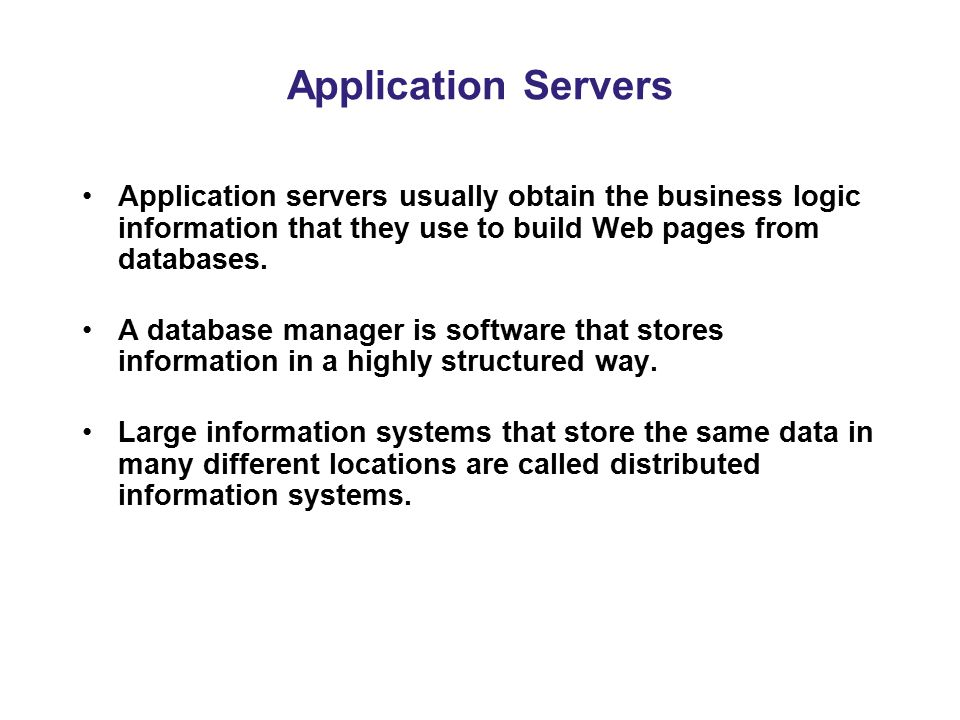 Application Servers Application servers usually obtain the business logic information that they use to build Web pages from databases.