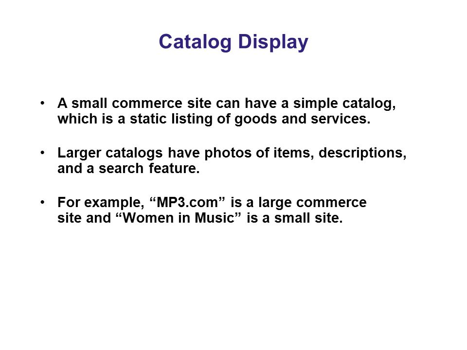 Catalog Display A small commerce site can have a simple catalog, which is a static listing of goods and services.
