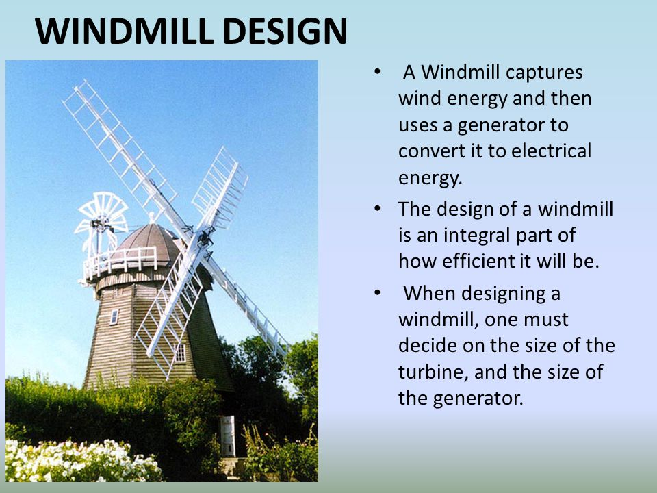 WINDMILL DESIGN A Windmill captures wind energy and then uses a generator to convert it to electrical energy.