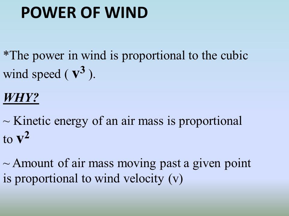 POWER OF WIND *The power in wind is proportional to the cubic wind speed ( v3 ). WHY ~ Kinetic energy of an air mass is proportional to v2.