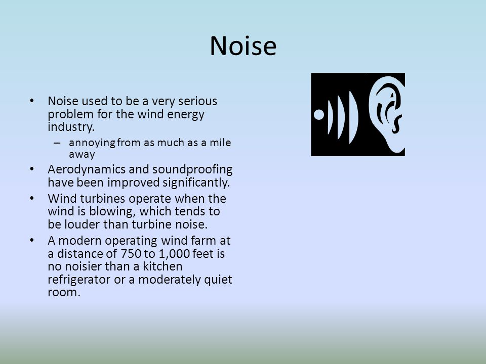 Noise Noise used to be a very serious problem for the wind energy industry. annoying from as much as a mile away.