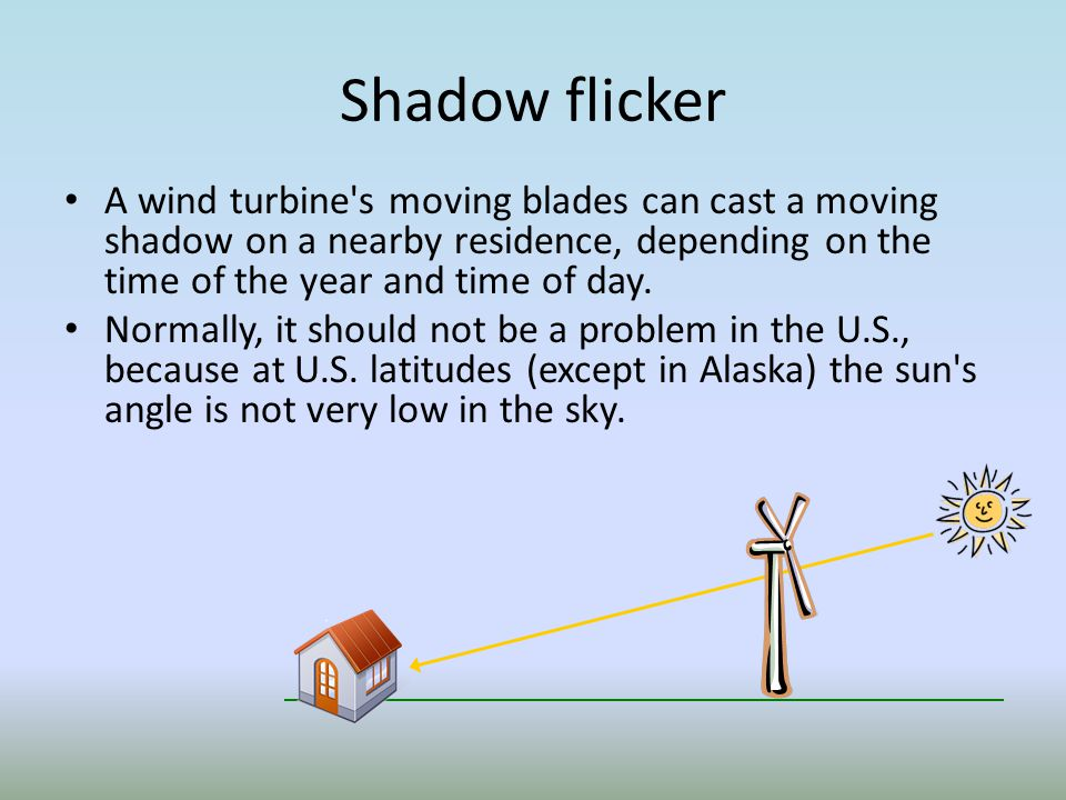 Shadow flicker A wind turbine s moving blades can cast a moving shadow on a nearby residence, depending on the time of the year and time of day.
