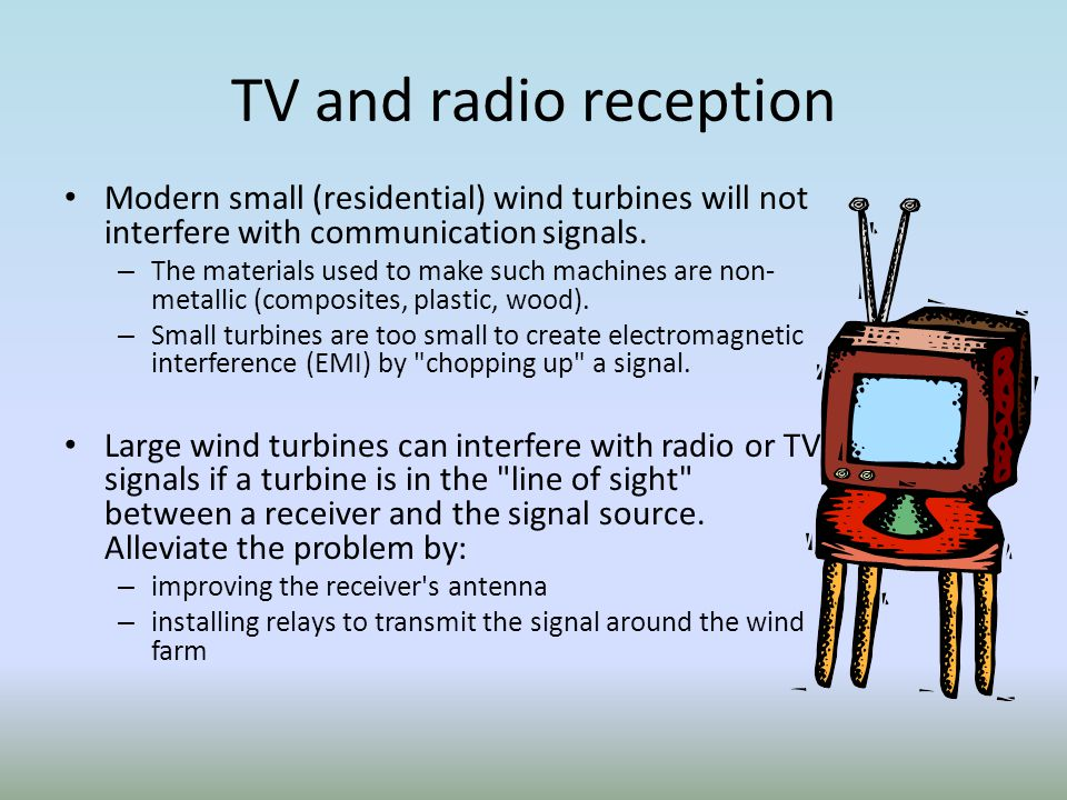 TV and radio reception Modern small (residential) wind turbines will not interfere with communication signals.