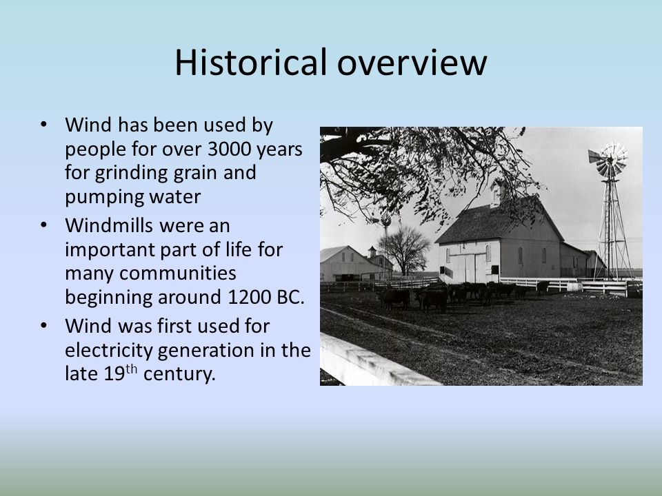 Historical overview Wind has been used by people for over 3000 years for grinding grain and pumping water.