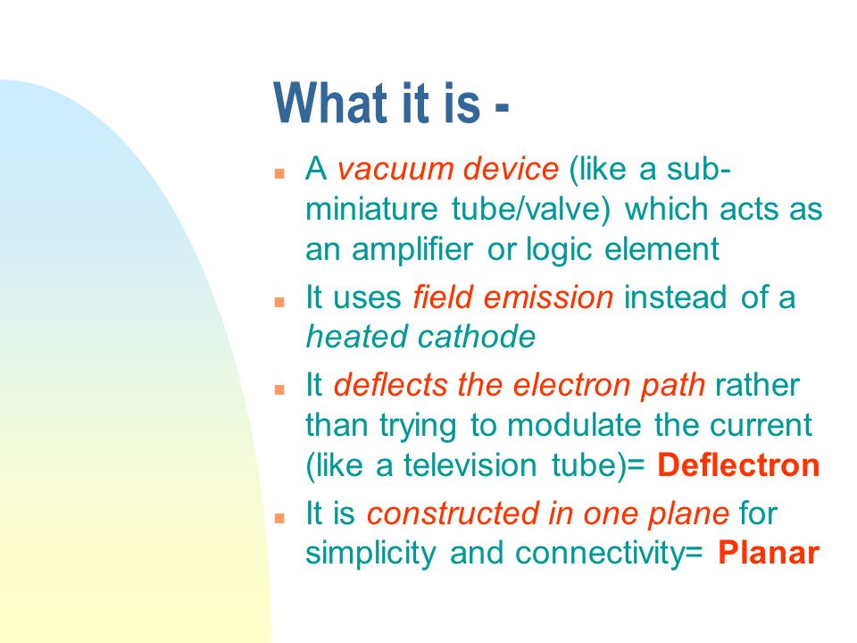 What it is - A vacuum device (like a sub-miniature tube/valve) which acts as an amplifier or logic element.